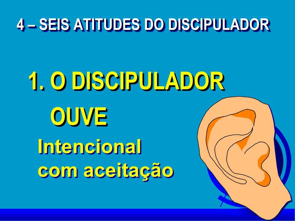 1. O DISCIPULADOR OUVE 1. O DISCIPULADOR OUVE Intencional com aceitação Intencional com aceitação 4 – SEIS ATITUDES DO DISCIPULADOR