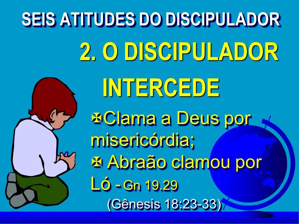 2. O DISCIPULADOR INTERCEDE INTERCEDE 2. O DISCIPULADOR INTERCEDE INTERCEDE XClama a Deus por misericórdia; X Abraão clamou por Ló - Gn 19.29 (Gênesis