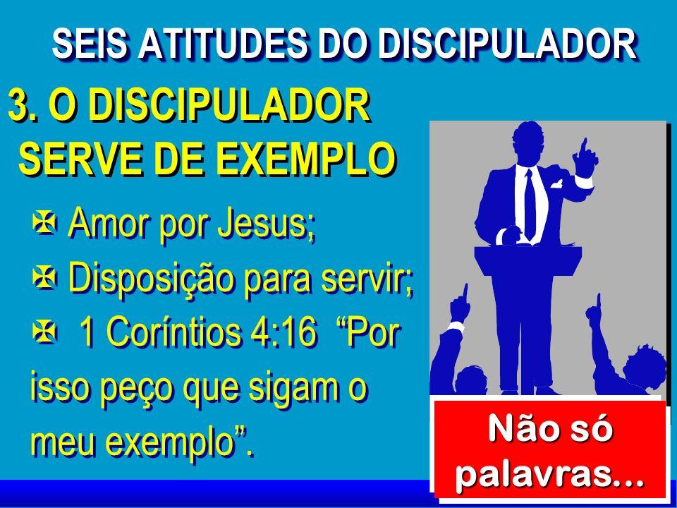 3. O DISCIPULADOR SERVE DE EXEMPLO 3. O DISCIPULADOR SERVE DE EXEMPLO X X Amor por Jesus; X X Disposição para servir; X X 1 Coríntios 4:16 Por isso pe