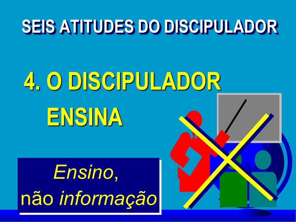 4. O DISCIPULADOR ENSINA ENSINA 4. O DISCIPULADOR ENSINA ENSINA Ensino, não informação SEIS ATITUDES DO DISCIPULADOR