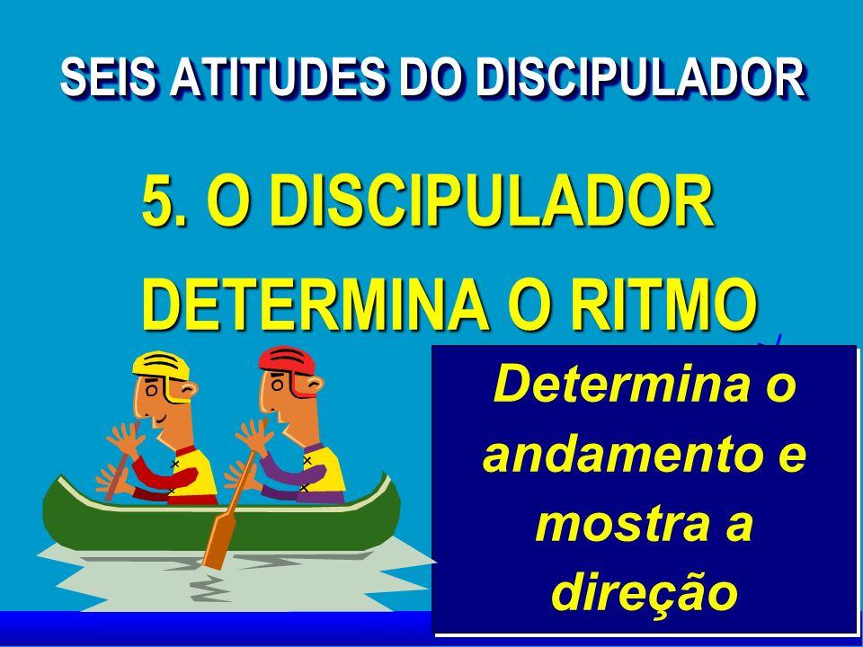 5. O DISCIPULADOR DETERMINA O RITMO 5. O DISCIPULADOR DETERMINA O RITMO Determina o andamento e mostra a direção SEIS ATITUDES DO DISCIPULADOR