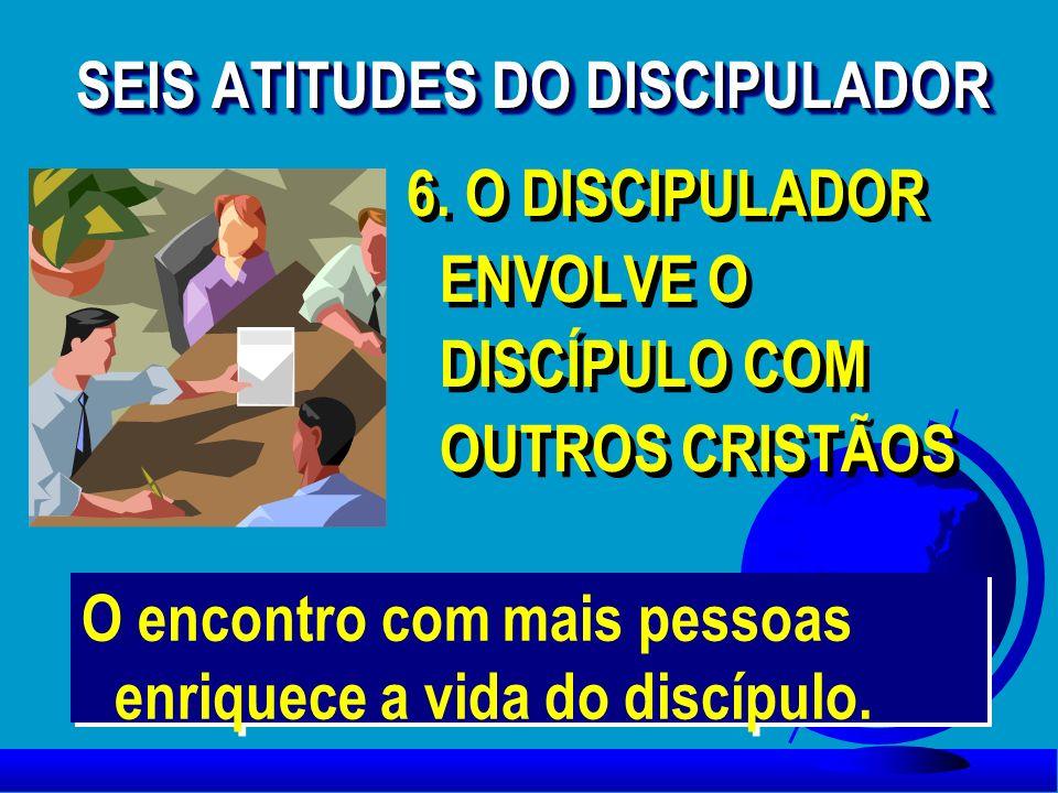 6. O DISCIPULADOR ENVOLVE O DISCÍPULO COM OUTROS CRISTÃOS 6. O DISCIPULADOR ENVOLVE O DISCÍPULO COM OUTROS CRISTÃOS SEIS ATITUDES DO DISCIPULADOR O en