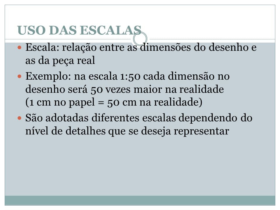 USO DAS ESCALAS Escala: relação entre as dimensões do desenho e as da peça real Exemplo: na escala 1:50 cada dimensão no desenho será 50 vezes maior n