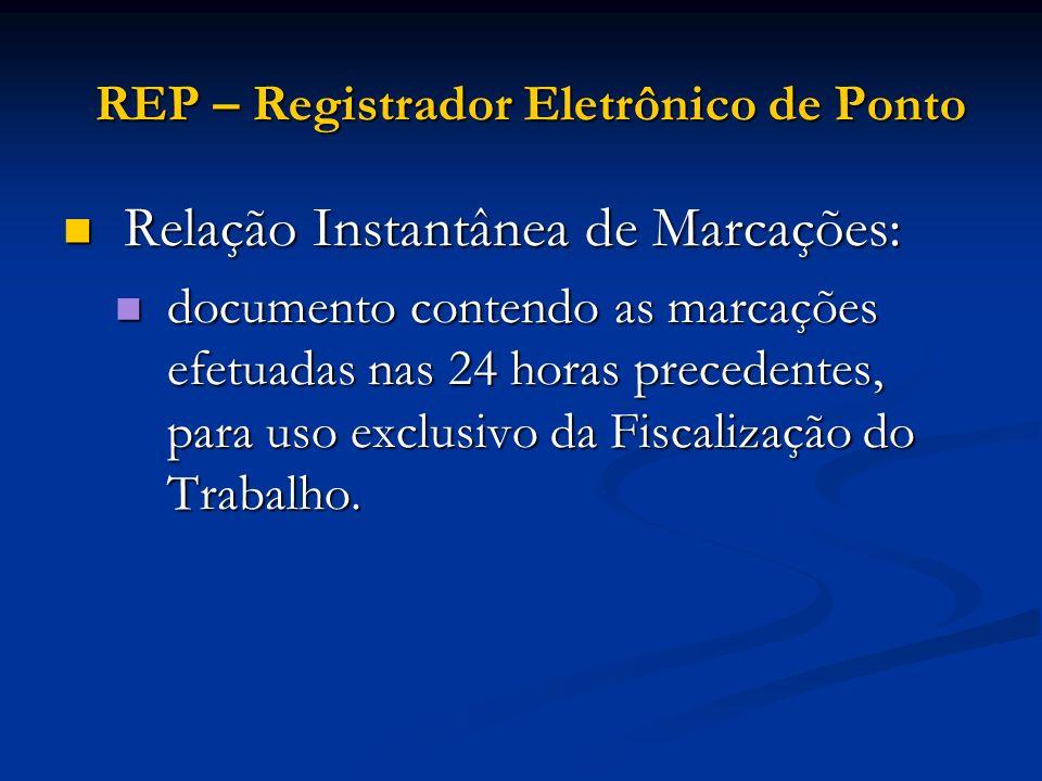 REP – Registrador Eletrônico de Ponto Relação Instantânea de Marcações: Relação Instantânea de Marcações: documento contendo as marcações efetuadas na