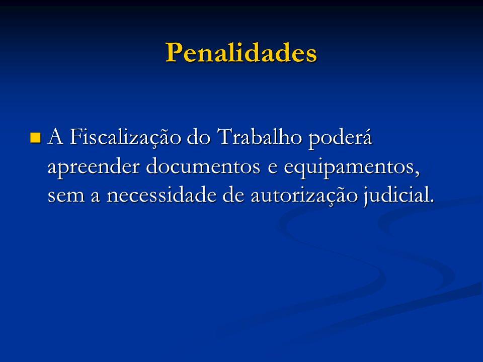 Penalidades A Fiscalização do Trabalho poderá apreender documentos e equipamentos, sem a necessidade de autorização judicial. A Fiscalização do Trabal