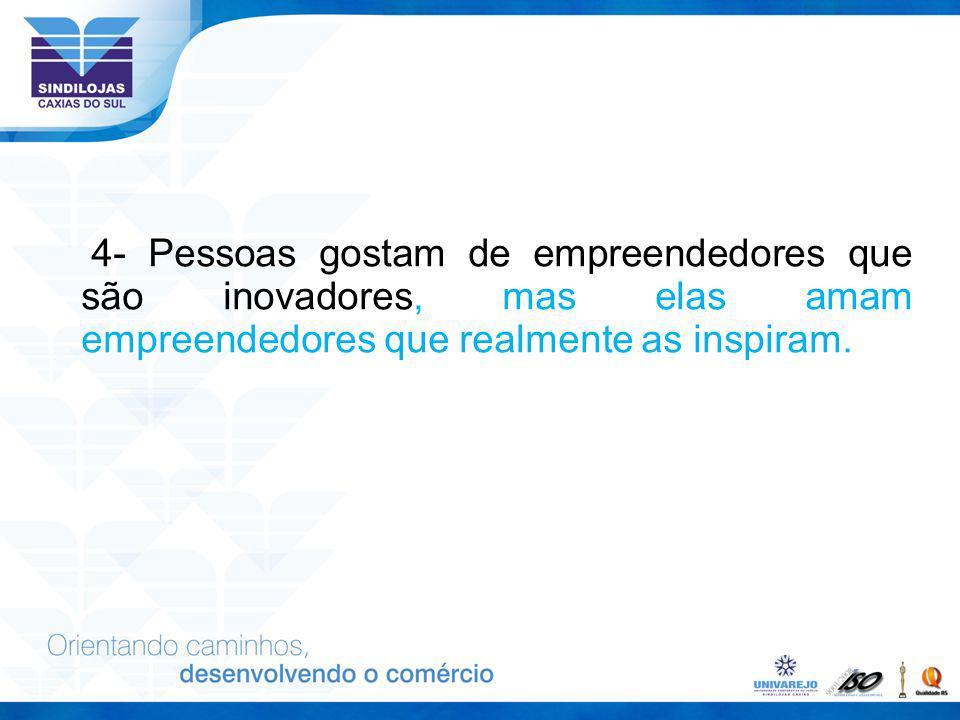4- Pessoas gostam de empreendedores que são inovadores, mas elas amam empreendedores que realmente as inspiram.