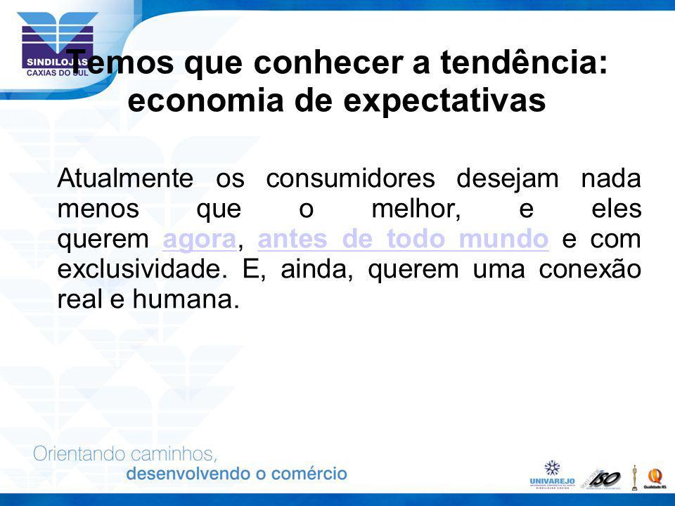 Temos que conhecer a tendência: economia de expectativas Atualmente os consumidores desejam nada menos que o melhor, e eles querem agora, antes de tod