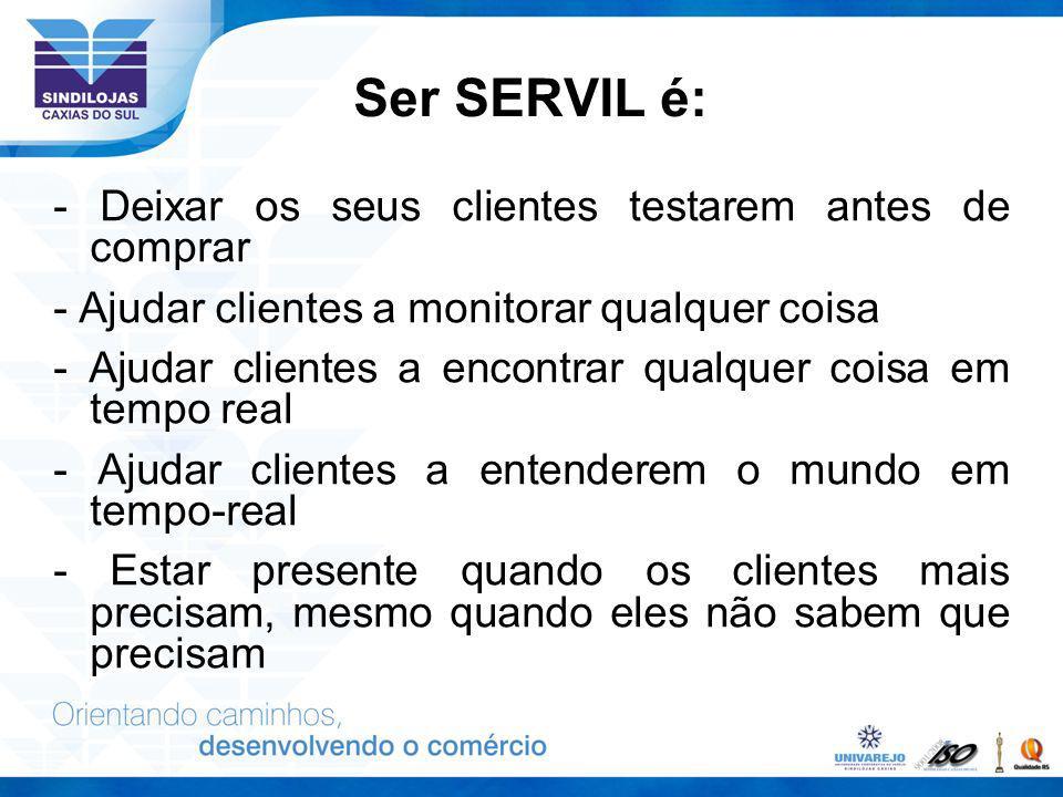 Ser SERVIL é: - Deixar os seus clientes testarem antes de comprar - Ajudar clientes a monitorar qualquer coisa - Ajudar clientes a encontrar qualquer