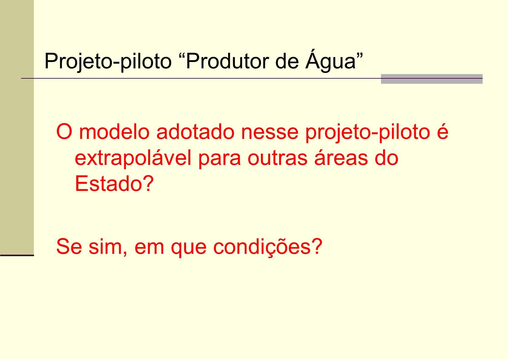 O modelo adotado nesse projeto-piloto é extrapolável para outras áreas do Estado? Se sim, em que condições? Projeto-piloto Produtor de Água