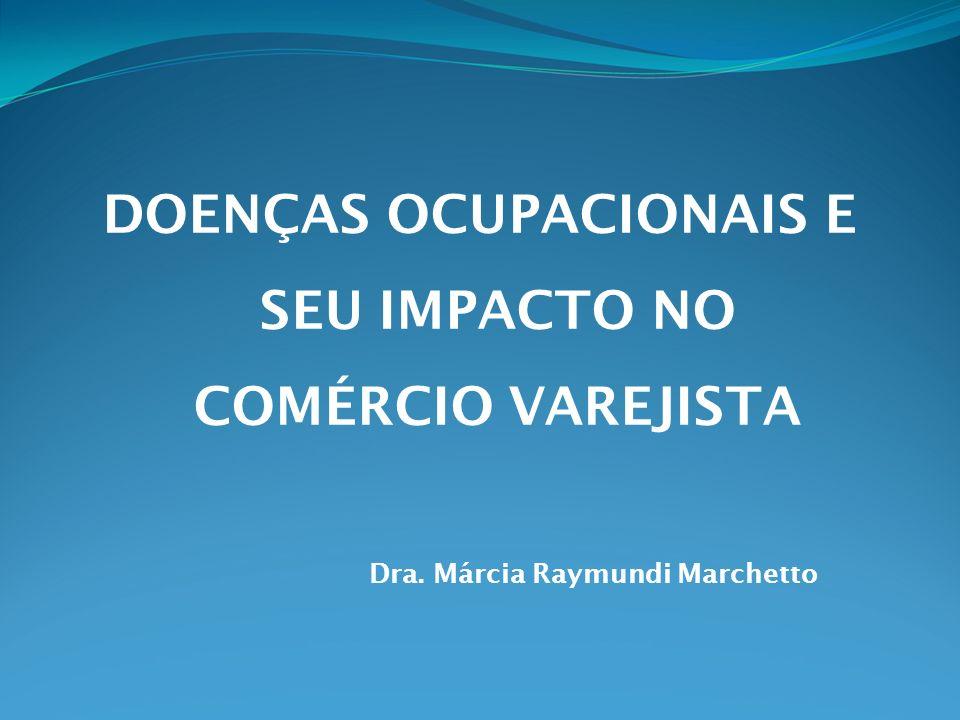 DOENÇAS OCUPACIONAIS E SEU IMPACTO NO COMÉRCIO VAREJISTA Dra. Márcia Raymundi Marchetto