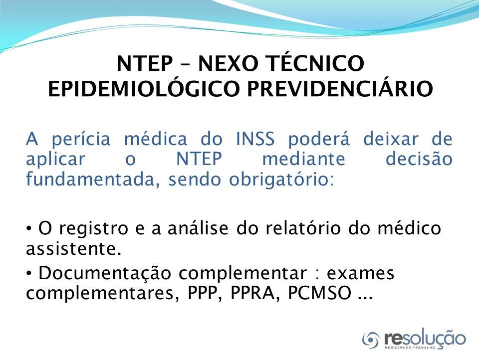 NTEP – NEXO TÉCNICO EPIDEMIOLÓGICO PREVIDENCIÁRIO A perícia médica do INSS poderá deixar de aplicar o NTEP mediante decisão fundamentada, sendo obrigatório: O registro e a análise do relatório do médico assistente.