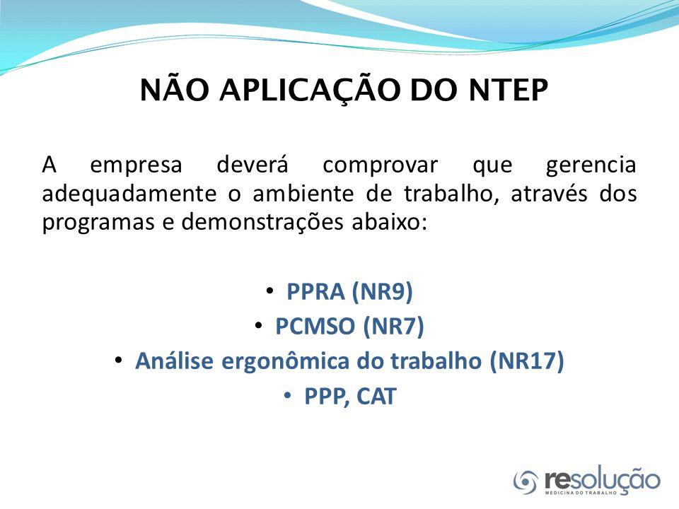 NÃO APLICAÇÃO DO NTEP A empresa deverá comprovar que gerencia adequadamente o ambiente de trabalho, através dos programas e demonstrações abaixo: PPRA (NR9) PCMSO (NR7) Análise ergonômica do trabalho (NR17) PPP, CAT