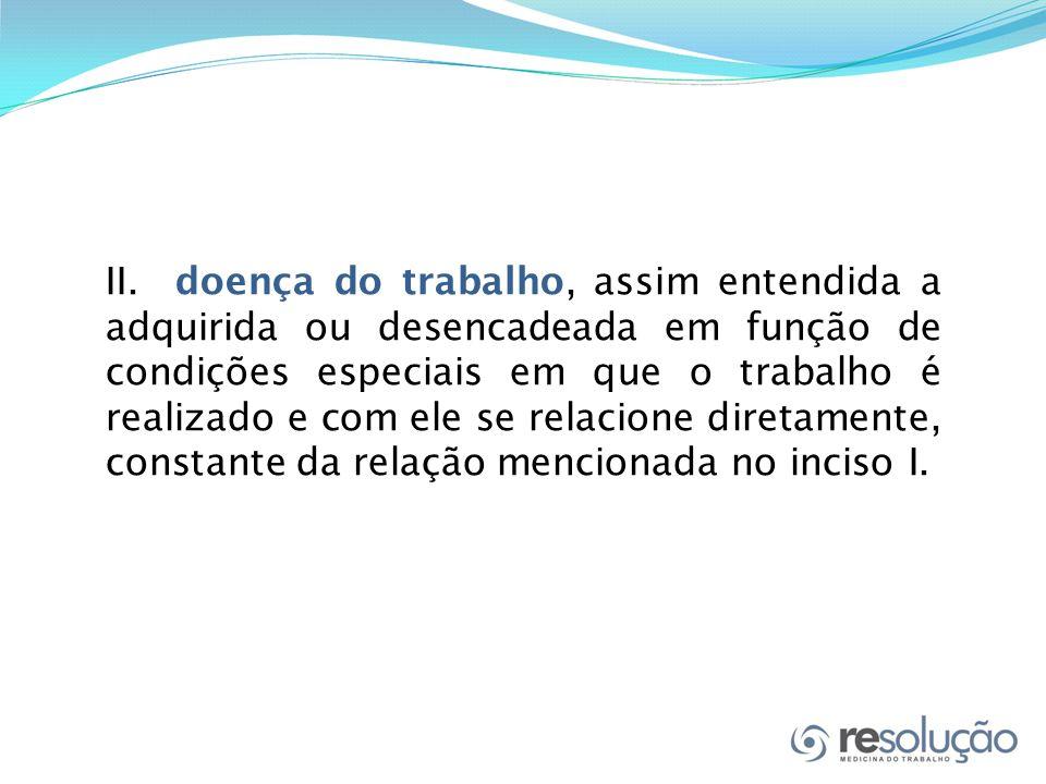 II. doença do trabalho, assim entendida a adquirida ou desencadeada em função de condições especiais em que o trabalho é realizado e com ele se relaci