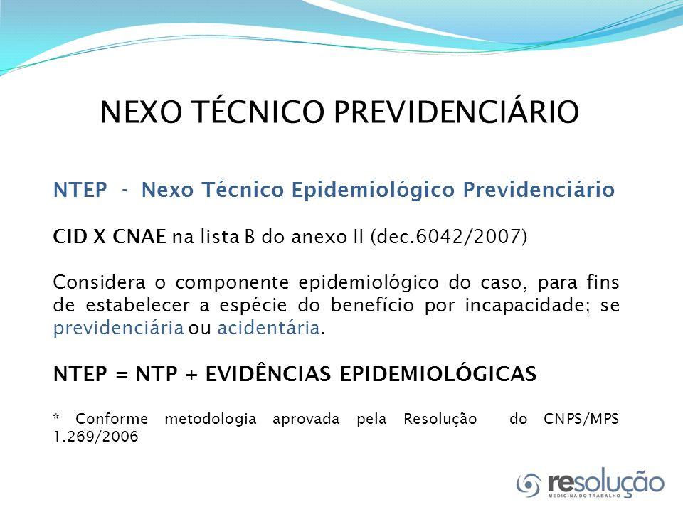 NEXO TÉCNICO PREVIDENCIÁRIO NTEP - Nexo Técnico Epidemiológico Previdenciário CID X CNAE na lista B do anexo II (dec.6042/2007) Considera o componente epidemiológico do caso, para fins de estabelecer a espécie do benefício por incapacidade; se previdenciária ou acidentária.