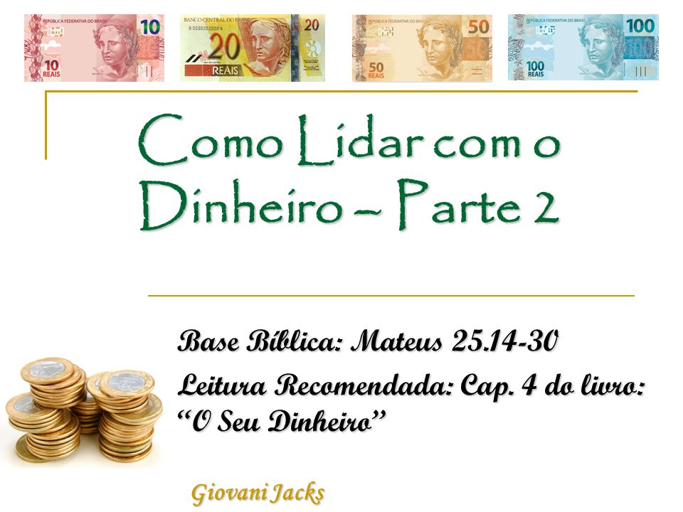 Como Lidar com o Dinheiro – Parte 2 Base Bíblica: Mateus 25.14-30 Leitura Recomendada: Cap. 4 do livro: O Seu Dinheiro Giovani Jacks