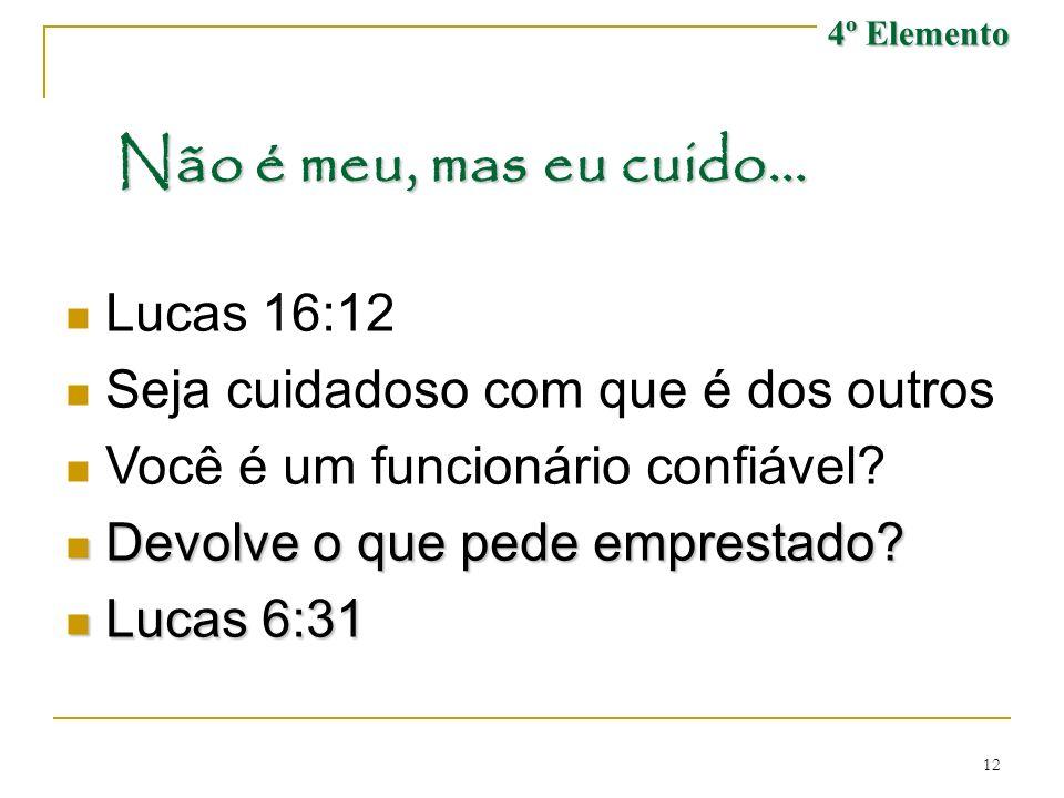 12 Não é meu, mas eu cuido... Lucas 16:12 Seja cuidadoso com que é dos outros Você é um funcionário confiável? Devolve o que pede emprestado? Devolve