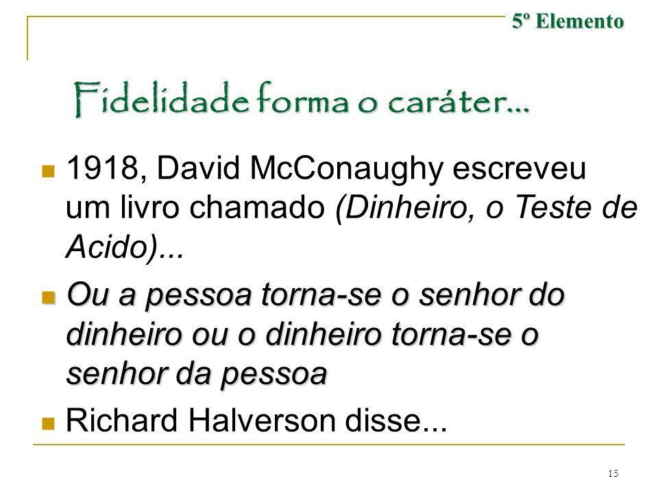 15 Fidelidade forma o caráter... 1918, David McConaughy escreveu um livro chamado (Dinheiro, o Teste de Acido)... Ou a pessoa torna-se o senhor do din