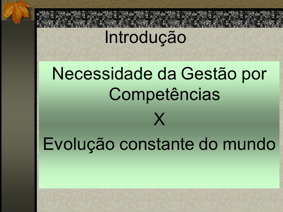 Introdução Necessidade da Gestão por Competências X Evolução constante do mundo