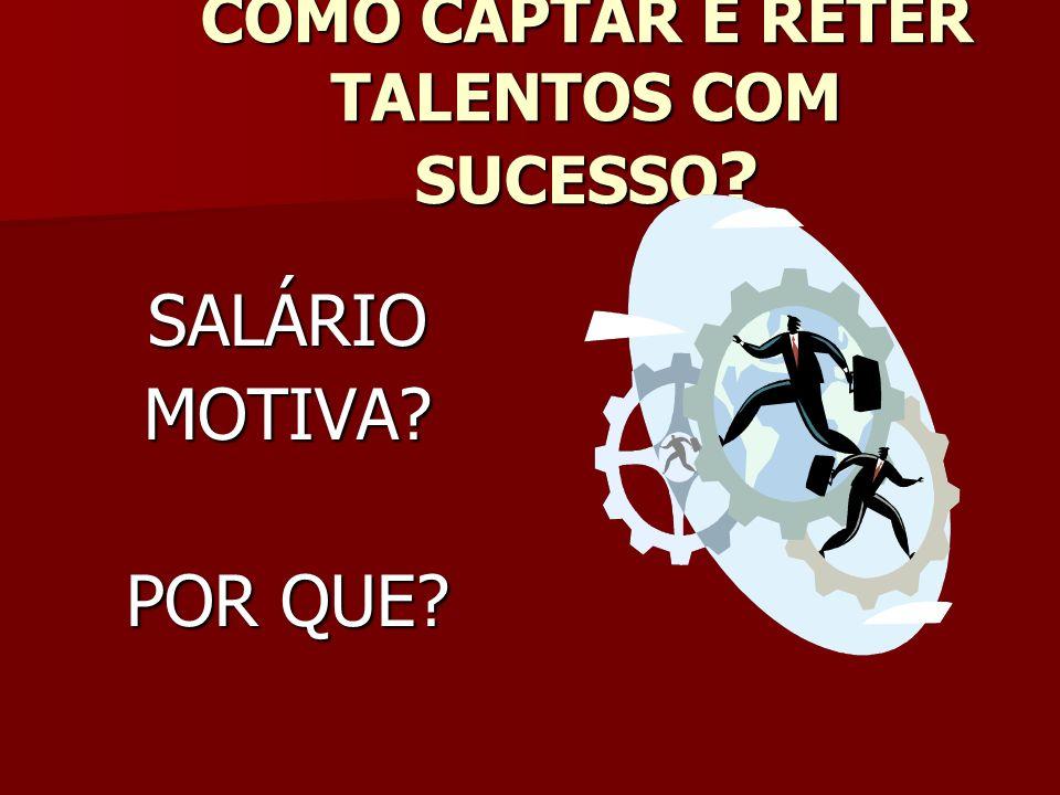 COMO CAPTAR E RETER TALENTOS COM SUCESSO ? SALÁRIOMOTIVA? POR QUE?