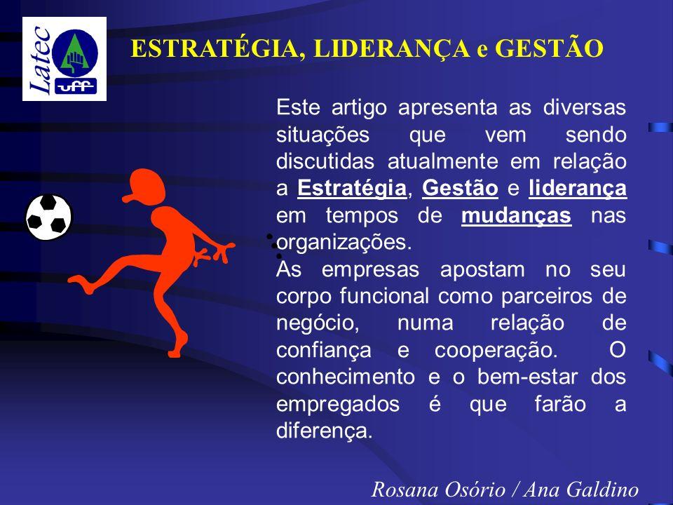 ESTRATÉGIA, LIDERANÇA e GESTÃO Rosana Osório / Ana Galdino Este artigo apresenta as diversas situações que vem sendo discutidas atualmente em relação a Estratégia, Gestão e liderança em tempos de mudanças nas organizações.