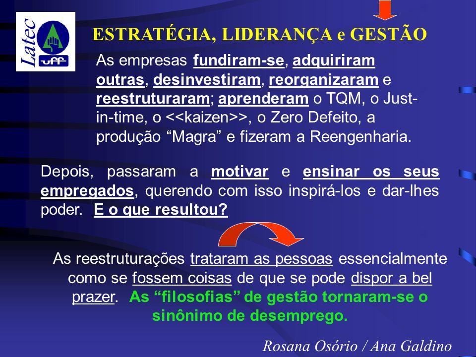 ESTRATÉGIA, LIDERANÇA e GESTÃO Rosana Osório / Ana Galdino As empresas fundiram-se, adquiriram outras, desinvestiram, reorganizaram e reestruturaram; aprenderam o TQM, o Just- in-time, o >, o Zero Defeito, a produção Magra e fizeram a Reengenharia.
