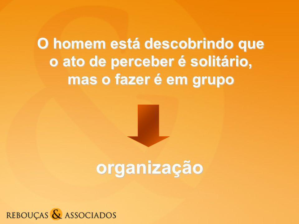 O homem está descobrindo que o ato de perceber é solitário, mas o fazer é em grupo organização