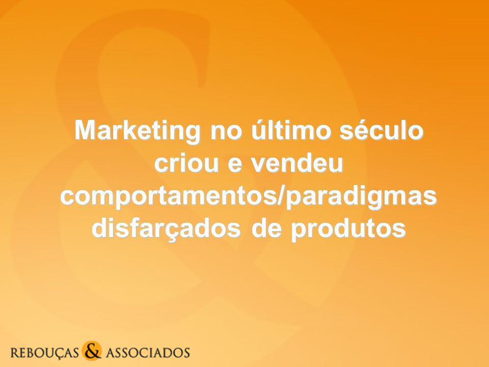 Marketing no último século criou e vendeu comportamentos/paradigmas disfarçados de produtos
