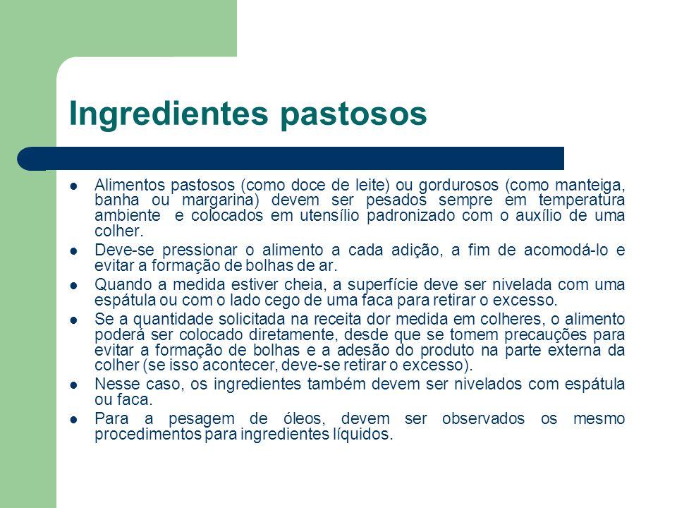 Ingredientes pastosos Alimentos pastosos (como doce de leite) ou gordurosos (como manteiga, banha ou margarina) devem ser pesados sempre em temperatur