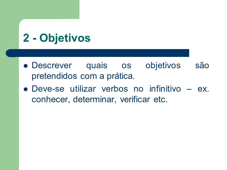 2 - Objetivos Descrever quais os objetivos são pretendidos com a prática. Deve-se utilizar verbos no infinitivo – ex. conhecer, determinar, verificar