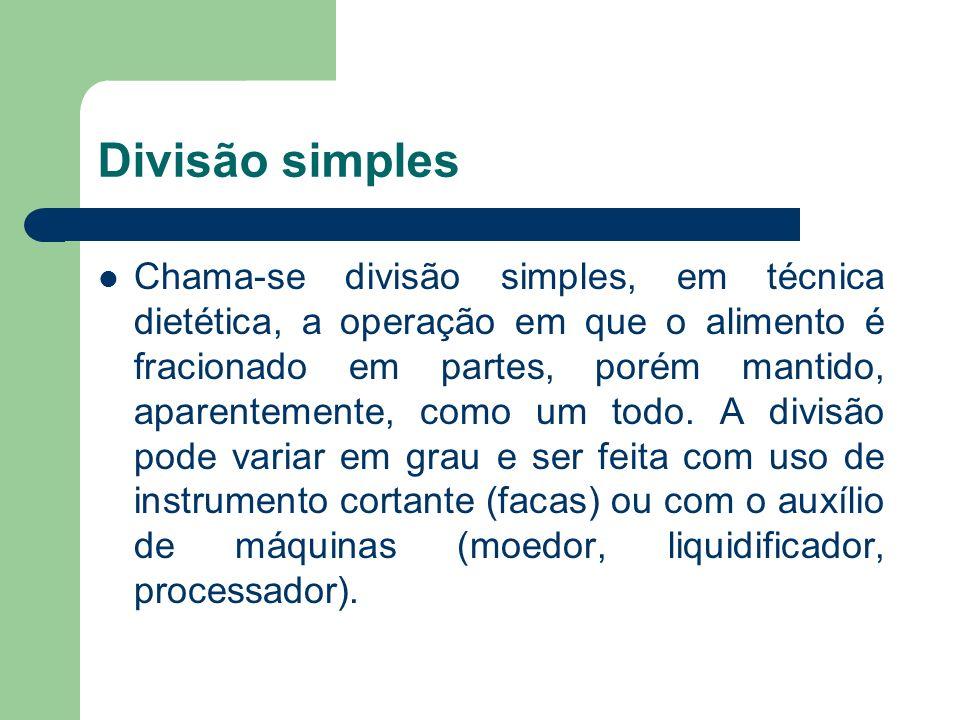 Divisão simples Chama-se divisão simples, em técnica dietética, a operação em que o alimento é fracionado em partes, porém mantido, aparentemente, com