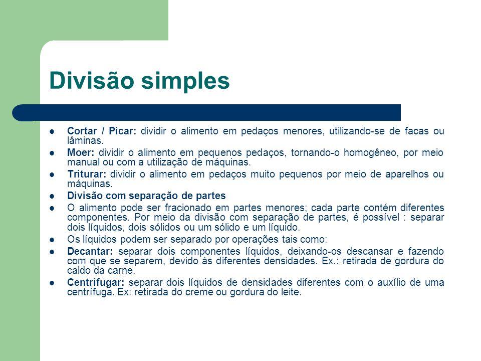 Divisão simples Cortar / Picar: dividir o alimento em pedaços menores, utilizando-se de facas ou lâminas. Moer: dividir o alimento em pequenos pedaços