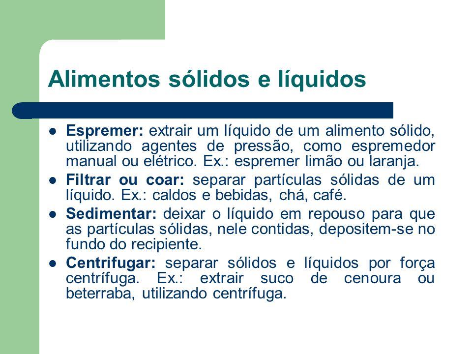 Alimentos sólidos e líquidos Espremer: extrair um líquido de um alimento sólido, utilizando agentes de pressão, como espremedor manual ou elétrico. Ex