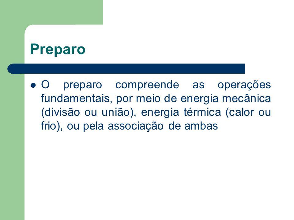 Preparo O preparo compreende as operações fundamentais, por meio de energia mecânica (divisão ou união), energia térmica (calor ou frio), ou pela asso