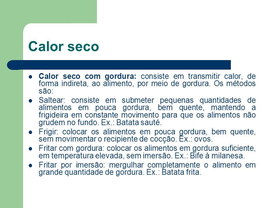 Calor seco Calor seco com gordura: consiste em transmitir calor, de forma indireta, ao alimento, por meio de gordura. Os métodos são: Saltear: consist