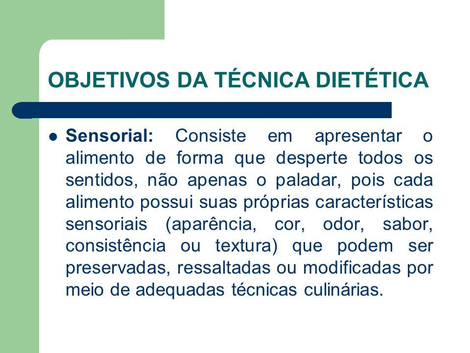 OBJETIVOS DA TÉCNICA DIETÉTICA Sensorial: Consiste em apresentar o alimento de forma que desperte todos os sentidos, não apenas o paladar, pois cada a
