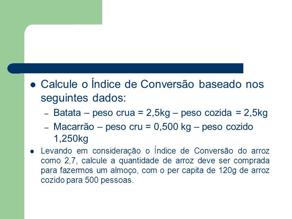 Calcule o Índice de Conversão baseado nos seguintes dados: – Batata – peso crua = 2,5kg – peso cozida = 2,5kg – Macarrão – peso cru = 0,500 kg – peso
