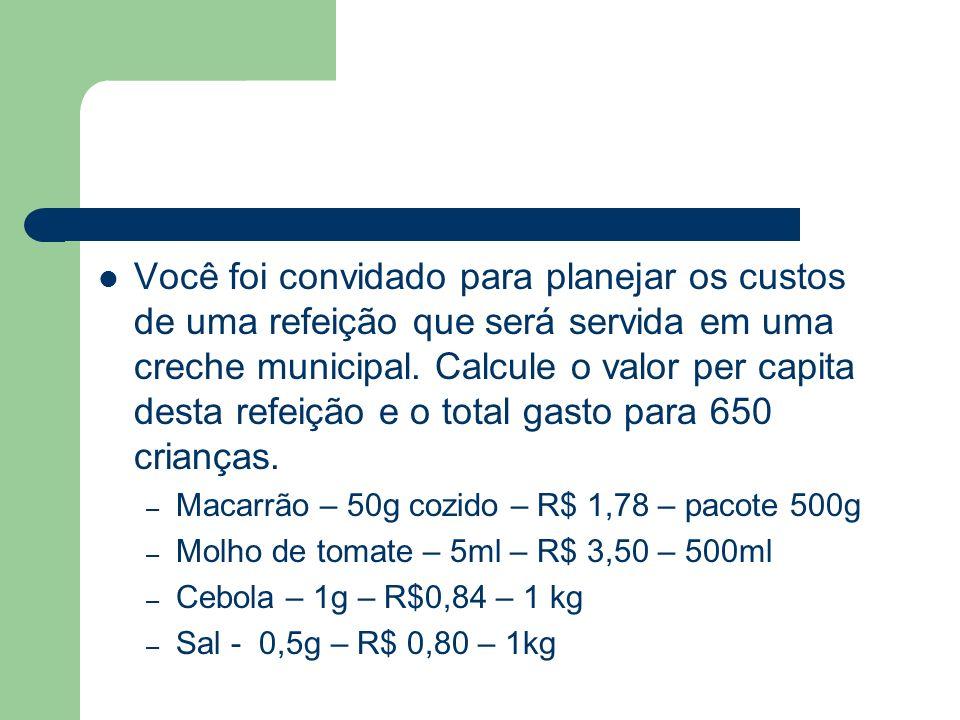 Você foi convidado para planejar os custos de uma refeição que será servida em uma creche municipal. Calcule o valor per capita desta refeição e o tot