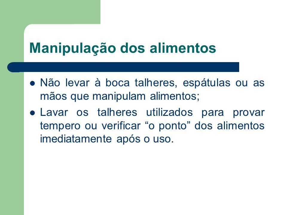 Manipulação dos alimentos Não levar à boca talheres, espátulas ou as mãos que manipulam alimentos; Lavar os talheres utilizados para provar tempero ou