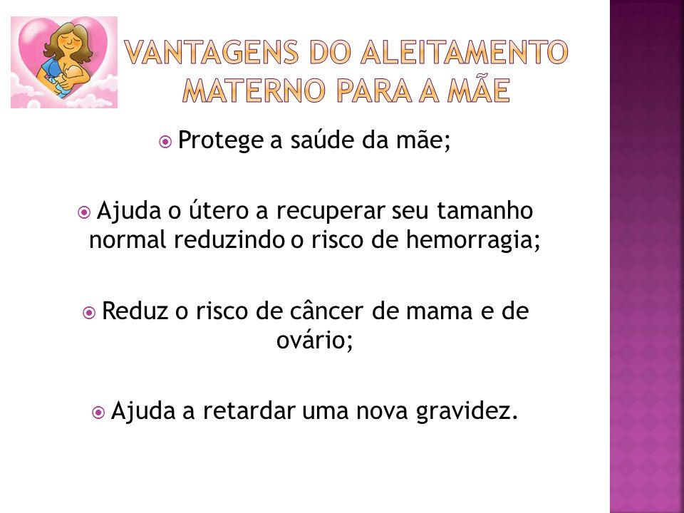 Protege a saúde da mãe; Ajuda o útero a recuperar seu tamanho normal reduzindo o risco de hemorragia; Reduz o risco de câncer de mama e de ovário; Aju