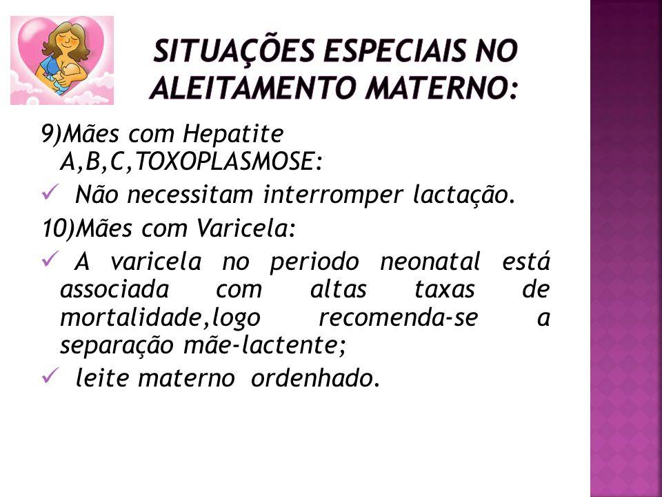 9)Mães com Hepatite A,B,C,TOXOPLASMOSE: Não necessitam interromper lactação. 10)Mães com Varicela: A varicela no periodo neonatal está associada com a