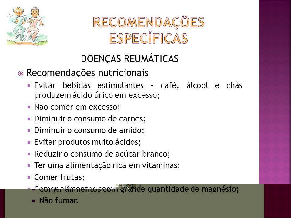 DOENÇAS REUMÁTICAS Recomendações nutricionais Evitar bebidas estimulantes – café, álcool e chás produzem ácido úrico em excesso; Não comer em excesso;