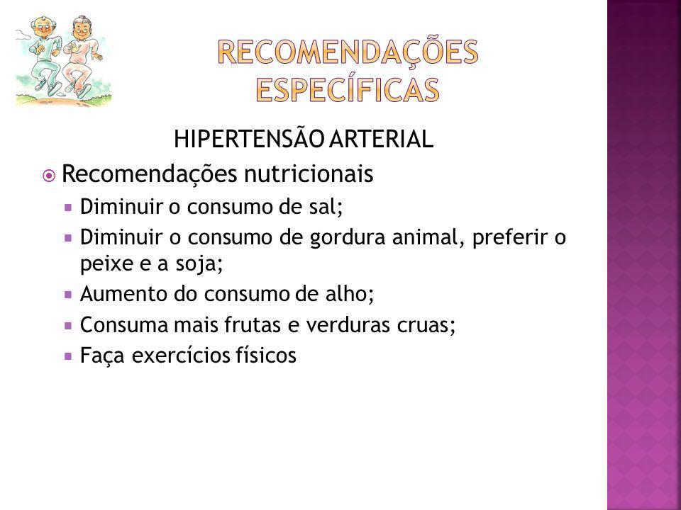 HIPERTENSÃO ARTERIAL Recomendações nutricionais Diminuir o consumo de sal; Diminuir o consumo de gordura animal, preferir o peixe e a soja; Aumento do