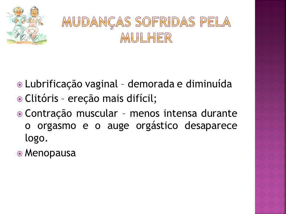 Lubrificação vaginal – demorada e diminuída Clitóris – ereção mais difícil; Contração muscular – menos intensa durante o orgasmo e o auge orgástico de