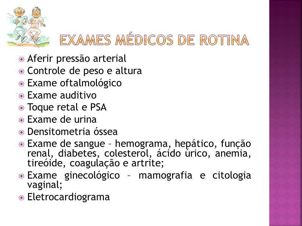 Aferir pressão arterial Controle de peso e altura Exame oftalmológico Exame auditivo Toque retal e PSA Exame de urina Densitometria óssea Exame de san