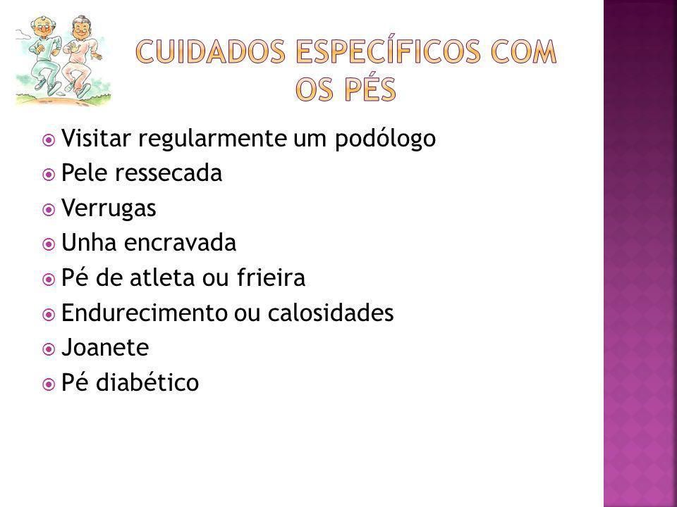 Visitar regularmente um podólogo Pele ressecada Verrugas Unha encravada Pé de atleta ou frieira Endurecimento ou calosidades Joanete Pé diabético