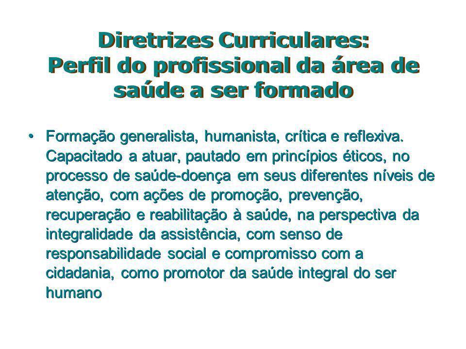 Diretrizes Curriculares: Perfil do profissional da área de saúde a ser formado Formação generalista, humanista, crítica e reflexiva. Capacitado a atua