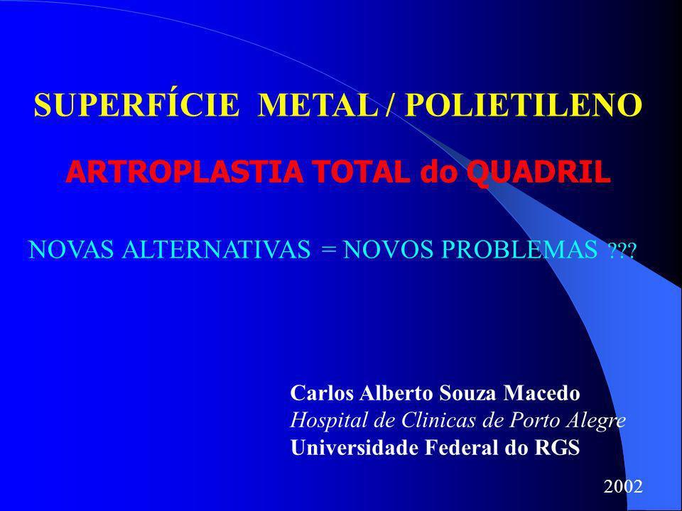 SUPERFÍCIE METAL / POLIETILENO NOVAS ALTERNATIVAS = NOVOS PROBLEMAS ??? Carlos Alberto Souza Macedo Hospital de Clinicas de Porto Alegre Universidade
