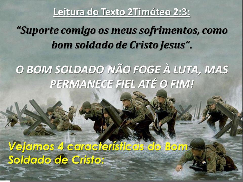 Leitura do Texto 2Timóteo 2:3: Suporte comigo os meus sofrimentos, como bom soldado de Cristo Jesus.Suporte comigo os meus sofrimentos, como bom solda