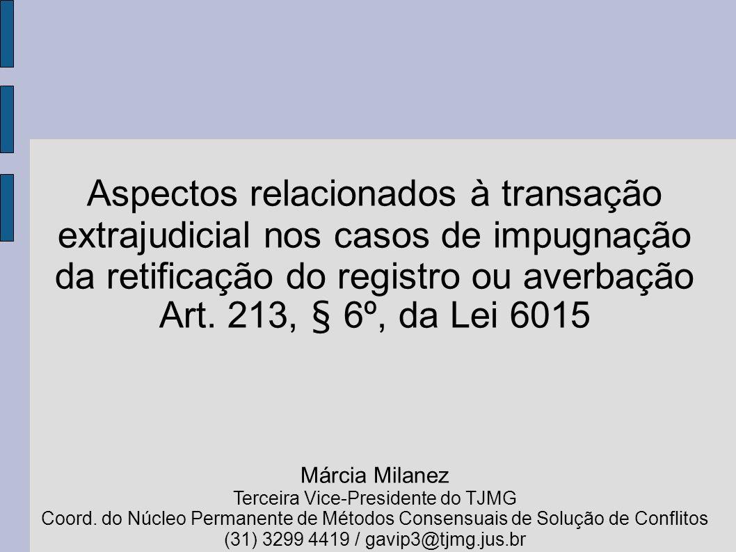 Aspectos relacionados à transação extrajudicial nos casos de impugnação da retificação do registro ou averbação Art. 213, § 6º, da Lei 6015 Márcia Mil