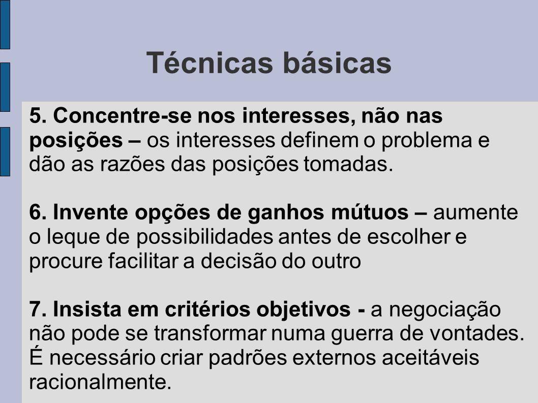Técnicas básicas 5. Concentre-se nos interesses, não nas posições – os interesses definem o problema e dão as razões das posições tomadas. 6. Invente